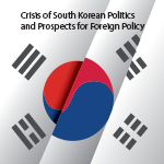 Crisis of South Korean Politics and Prospects for Foreign Policy