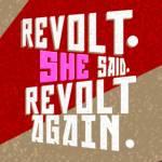 Revolt. She Said. Revolt Again.—Opening