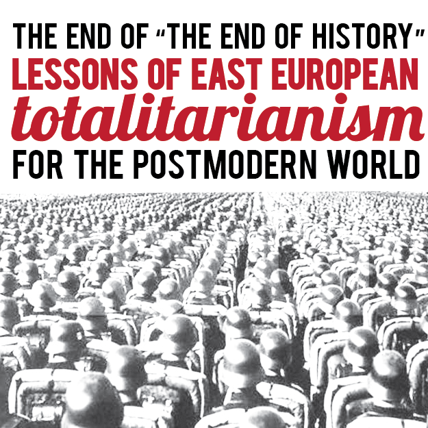 "The End of ""The End of History"": Lessons of East European Totalitarianism for the Postmodern World"