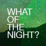 What of the Night?—Opening